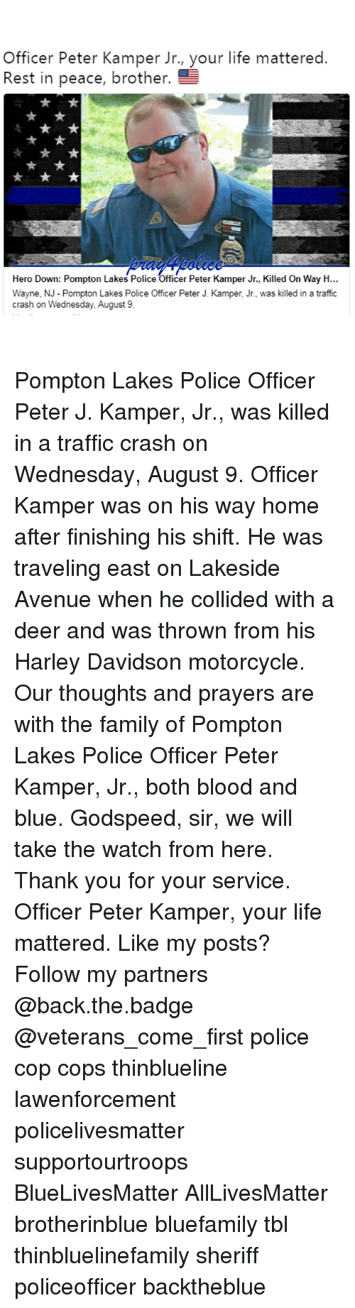 Copping: Officer Peter Kamper Jr., your life mattered  Rest in peace, brother.  Hero Down: Pompton Lakes Police Officer Peter Kamper Jr., Killed On Way H...  Wayne, N Pompton Lakes Police Officer Peter J. Kamper, Jr., was killed in a traffic  crash on Wednesday, August 9 Pompton Lakes Police Officer Peter J. Kamper, Jr., was killed in a traffic crash on Wednesday, August 9. Officer Kamper was on his way home after finishing his shift. He was traveling east on Lakeside Avenue when he collided with a deer and was thrown from his Harley Davidson motorcycle. Our thoughts and prayers are with the family of Pompton Lakes Police Officer Peter Kamper, Jr., both blood and blue. Godspeed, sir, we will take the watch from here. Thank you for your service. Officer Peter Kamper, your life mattered. Like my posts? Follow my partners @back.the.badge @veterans_сome_first police cop cops thinblueline lawenforcement policelivesmatter supportourtroops BlueLivesMatter AllLivesMatter brotherinblue bluefamily tbl thinbluelinefamily sheriff policeofficer backtheblue