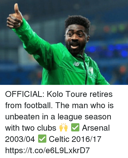 toure: OFFICIAL: Kolo Toure retires from football.  The man who is unbeaten in a league season with two clubs 🙌  ✅ Arsenal 2003/04 ✅ Celtic 2016/17 https://t.co/e6L9LxkrD7