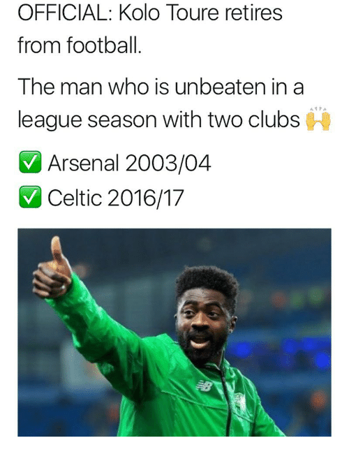 toure: OFFICIAL: Kolo Toure retires  from football  The man who is unbeaten in a  league season with two clubs  Arsenal 2003/04  Celtic 2016/17