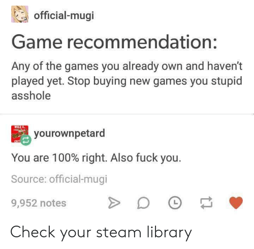 Library: official-mugi  Game recommendation:  Any of the games you already own and haven't  played yet. Stop buying new games you stupid  asshole  yourownpetard  You are 100% right. Also fuck you.  Source: official-mugi  L  9,952 notes Check your steam library