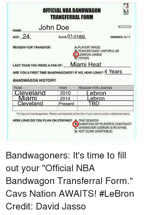 """Nba, Miami, and Gender: OFFICIAL NBA BANDWAGON  TRANSFERRAL FORM  John Doe  @NBAMEMES  NAME:  AGE: 24  Do B 010189  GENDER: M/F  A PLAYER TRADE  REASON FOR TRANSFER:  TEAM BECAME UNPOPULAR  BRON JAMES  OTHER  LAST TEAM YOU WERE A FAN OF:  Miami Heat  ARE YOU AFIRST TIME BANDWAGONER? IF NO, How LONG? 4 Years  BANDWAGON HISTORY  REASON FOR LEAVING  YEAR  TEAM  Cleveland  2010 Lebron  2014  Lebron  Cleveland  Present TBD  """"For big time bandwagoners Poate iese backside of this ormiryouneed to writi in addaanatreams.  HOW LONG DO YOU PLAN ON STAYING? A ONE SEASON  B DURATION OF PLAYER'S CONTRACT  .WHEREVER LEBRON IS PLAYING  D. NOT SURE (UNSTABLE) Bandwagoners: It's time to fill out your """"Official NBA Bandwagon Transferral Form."""" Cavs Nation AWAITS! #LeBron Credit: David Jasso"""