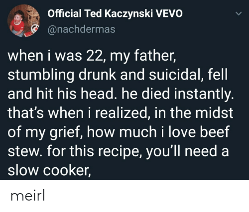 Beef, Drunk, and Head: Official Ted Kaczynski VEVO  * @nachdermas  when i was 22, my father,  stumbling drunk and suicidal, fell  and hit his head. he died instantly.  that's when i realized, in the midst  of my grief, how much i love beef  stew. for this recipe, you'll need a  slow cooker, meirl