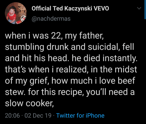 Instantly: Official Ted Kaczynski VEVO  @nachdermas  when i was 22, my father,  stumbling drunk and suicidal, fel  and hit his head. he died instantly.  that's when i realized, in the midst  of my grief, how much i love beef  stew. for this recipe, you'll need a  slow cooker,  20:06 02 Dec 19 Twitter for iPhone