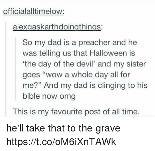 "Dad, Halloween, and Omg: officialalltimelow:  alexgaskarthdoingthings:  So my dad is a preacher and he  was telling us that Halloween is  'the day of the devil' and my sister  goes ""wow a whole day all for  me?"" And my dad is clinging to his  bible now omg  This is my favourite post of all time. he'll take that to the grave https://t.co/oM6iXnTAWk"
