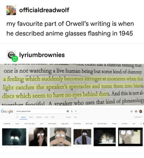 Anime, Google, and Nas: officialdreadwolf  my favourite part of Orwell's writing is when  he described anime glasses flashing in 1945  lyriumbrownies  lc nas a curious reeling that  wVPR  one is not watching a live human being but some kind of dummy:  feeling which suddenly becomes stronger at moments when the  light catches the speaker's spectacles and turns them into blank  discs which seem to have no eyes behind them. And this is not al-  tathar fanciful A speaker who uses that kind of phraseology  tac  Google  o  d