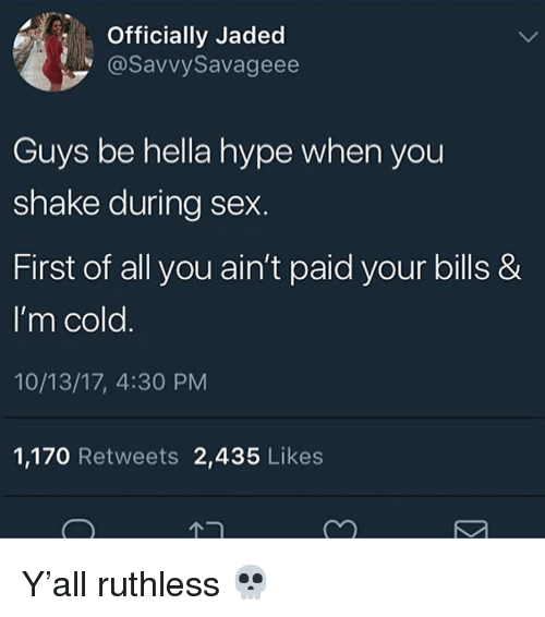 Hype, Sex, and Cold: Officially Jaded  @SavvySavageee  Guys be hella hype when you  shake during sex.  First of all you ain't paid your bills &  I'm cold  10/13/17, 4:30 PM  1,170 Retweets 2,435 Likes Y'all ruthless 💀