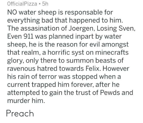 Bad, Preach, and Forever: OfficialPizza 5h  NO water sheep is responsable for  everything bad that happened to him.  The assasination of Joergen, Losing Sven,  Even 911 was planned inpart by water  sheep, he is the reason for evil amongst  that realm, a horrific syst on minecrafts  glory, only there to summon beasts of  ravenous hatred towards Felix. However  his rain of terror was stopped when a  current trapped him forever, after he  attempted to gain the trust of Pewds and  murder him. Preach