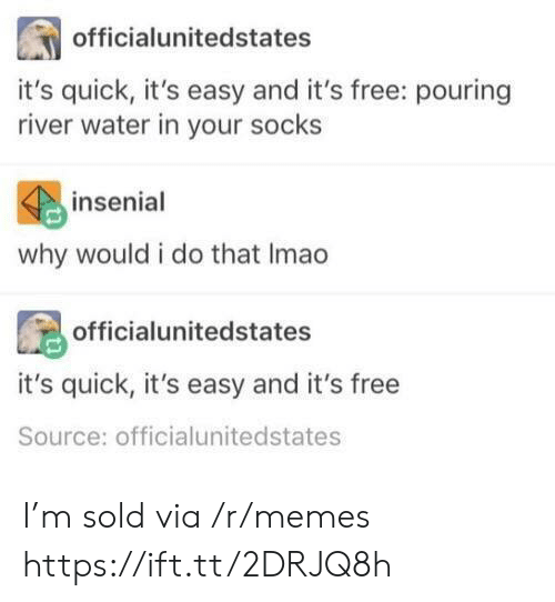 Memes, Free, and Water: officialunitedstates  it's quick, it's easy and it's free: pouring  river water in your socks  insenial  why would i do that Imao  officialunitedstates  it's quick, it's easy and it's free  Source: officialunitedstates I'm sold via /r/memes https://ift.tt/2DRJQ8h