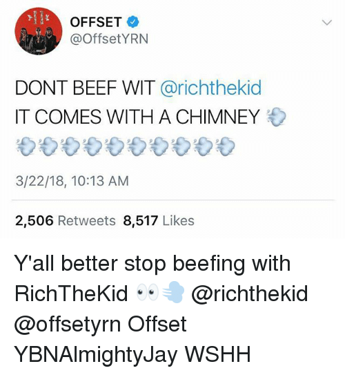 Beef, Memes, and Wshh: OFFSET  @OffsetYRN  DONT BEEF WIT @richthekid  IT COMES WITH A CHIMNEY  3/22/18, 10:13 AM  2,506 Retweets 8,517 Likes Y'all better stop beefing with RichTheKid 👀💨 @richthekid @offsetyrn Offset YBNAlmightyJay WSHH
