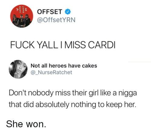 cakes: OFFSET  @OffsetYRN  FUCK YALLI MISS CARD  Not all heroes have cakes  @_NurseRatchet  Don't nobody miss their girl like a nigga  that did absolutely nothing to keep her. She won.