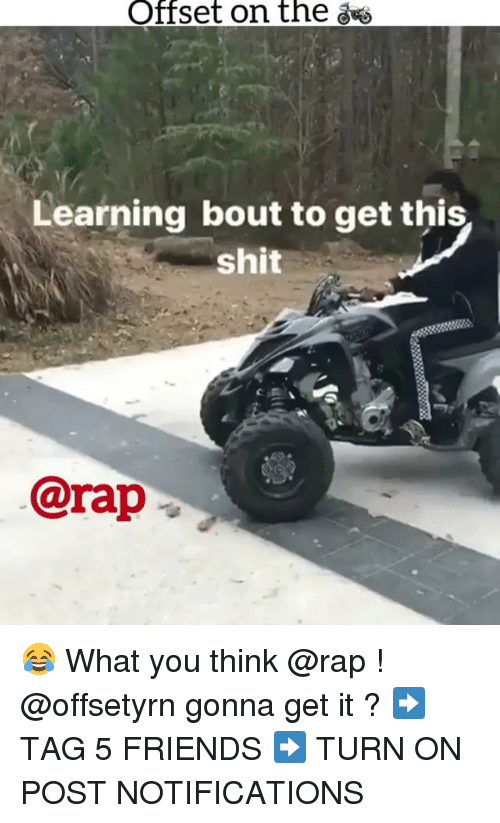 Friends, Memes, and Rap: Offset on the  Learning bout to get this  shit  @rap 😂 What you think @rap ! @offsetyrn gonna get it ? ➡️ TAG 5 FRIENDS ➡️ TURN ON POST NOTIFICATIONS