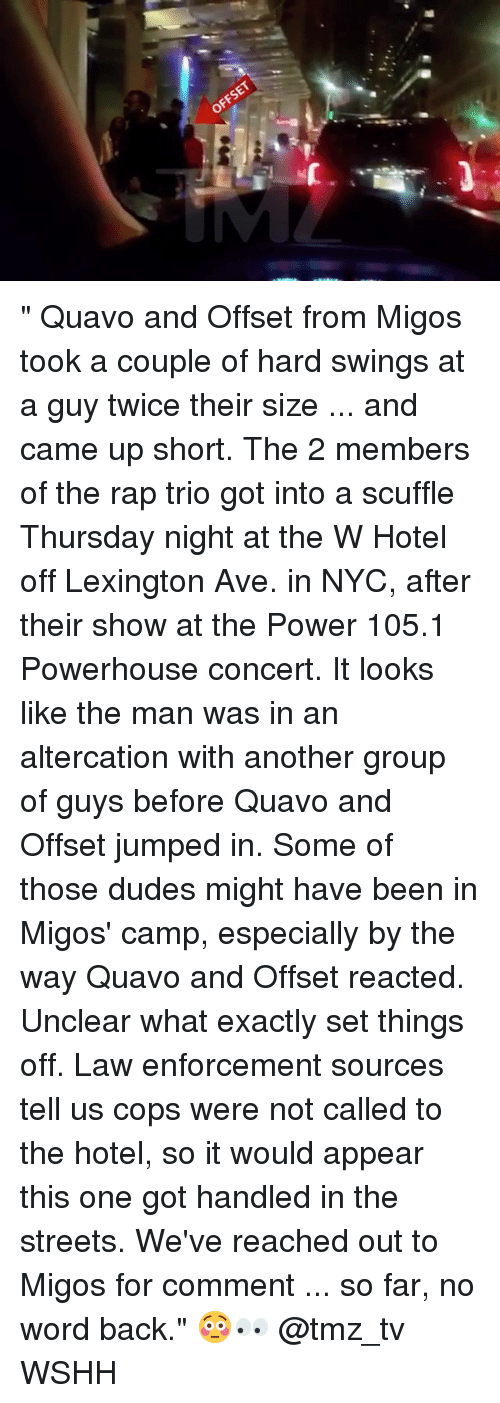 """Memes, Migos, and Quavo: OFFSET """" Quavo and Offset from Migos took a couple of hard swings at a guy twice their size ... and came up short. The 2 members of the rap trio got into a scuffle Thursday night at the W Hotel off Lexington Ave. in NYC, after their show at the Power 105.1 Powerhouse concert. It looks like the man was in an altercation with another group of guys before Quavo and Offset jumped in. Some of those dudes might have been in Migos' camp, especially by the way Quavo and Offset reacted. Unclear what exactly set things off. Law enforcement sources tell us cops were not called to the hotel, so it would appear this one got handled in the streets. We've reached out to Migos for comment ... so far, no word back."""" 😳👀 @tmz_tv WSHH"""