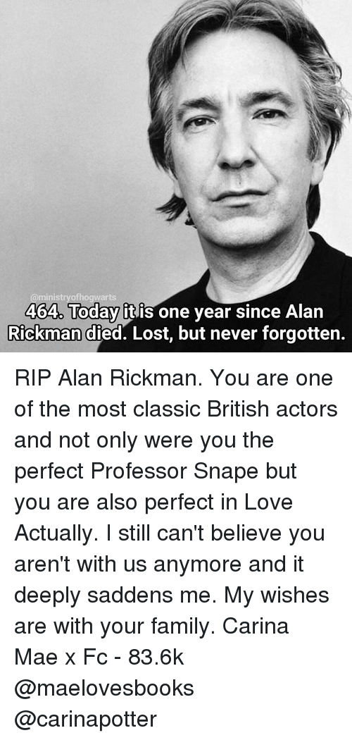 Memes, Alan Rickman, and British: ofhogwarts  minis  464. Today  itis one year since Alan  Rickman died. Lost, but never forgotten. RIP Alan Rickman. You are one of the most classic British actors and not only were you the perfect Professor Snape but you are also perfect in Love Actually. I still can't believe you aren't with us anymore and it deeply saddens me. My wishes are with your family. Carina Mae x Fc - 83.6k @maelovesbooks @carinapotter
