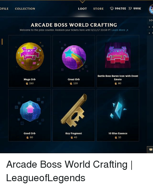 9/11, Memes, and Blue: OFILE COLLECTION  LOOT STORE 996705 999K  so  ARCADE BOSS WORLD CRAFTING  Welcome to the prize counter. Redeem your tickets here until 9/11/17 23:59 PT Learn More  Battle Boss Baron Icon with Event  Emote  Mega Orb  g 150  Great Orb  120  80  Good Orb  Key Fragment  10 Blue Essence  80  40  10 Arcade Boss World Crafting | LeagueofLegends