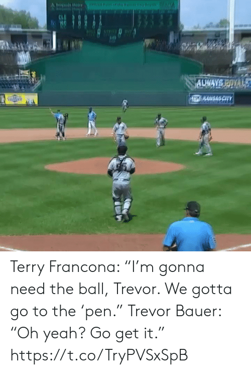 "gotta-go: Ofnarfeny  be M  CH  AUWAYS POYAL  1Z KAHGAS CITY Terry Francona: ""I'm gonna need the ball, Trevor. We gotta go to the 'pen.""  Trevor Bauer: ""Oh yeah? Go get it."" https://t.co/TryPVSxSpB"