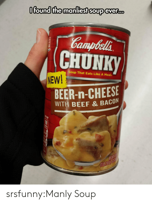 chunk: Ofound the manliest soup eveR.D  Gampbela  CHUNK  p That Eats Like A Meal  NEW!  BEER-n-CHEESE  WITH BEEF & BACON srsfunny:Manly Soup