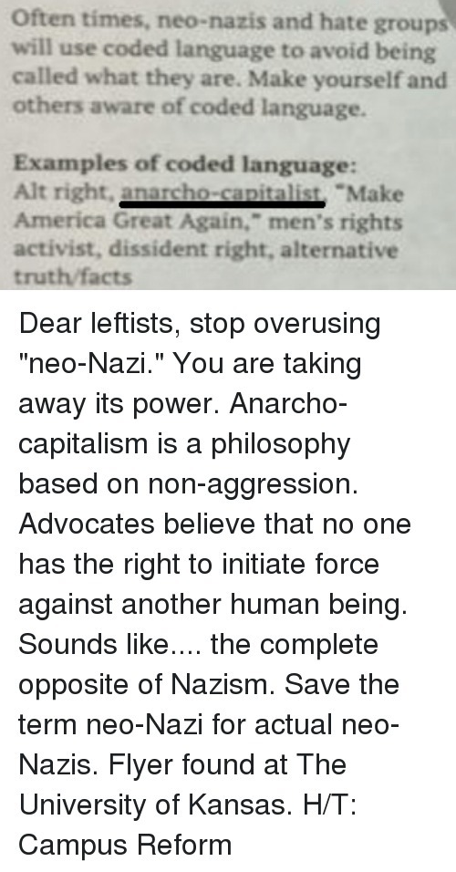 "Initialisms: Often times, neo-nazis and hate groups  will use coded language to avoid being  called what they are. Make yourself and  others aware of coded language.  Examples of coded language:  Alt right.  nacho Make  America Great Again,"" men's rights  activist, dissident right, alternative  truth facts Dear leftists, stop overusing ""neo-Nazi."" You are taking away its power. Anarcho-capitalism is a philosophy based on non-aggression. Advocates believe that no one has the right to initiate force against another human being. Sounds like.... the complete opposite of Nazism. Save the term neo-Nazi for actual neo-Nazis.   Flyer found at The University of Kansas.  H/T: Campus Reform"