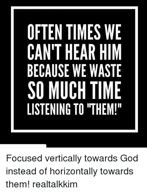 """Oftenly: OFTEN TIMES WE  CAN'T HEAR HIM  BECAUSE WE WASTE  SO MUCH TIME  LISTENING TO """"THEM! Focused vertically towards God instead of horizontally towards them! realtalkkim"""
