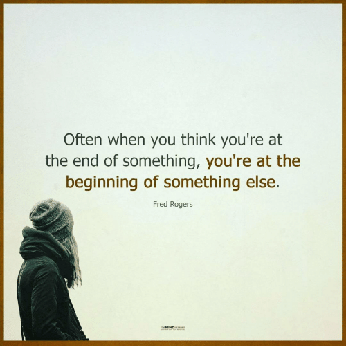 fred rogers: Often when you think you're at  the end of something, you're at the  beginning of something else.  Fred Rogers  MIND