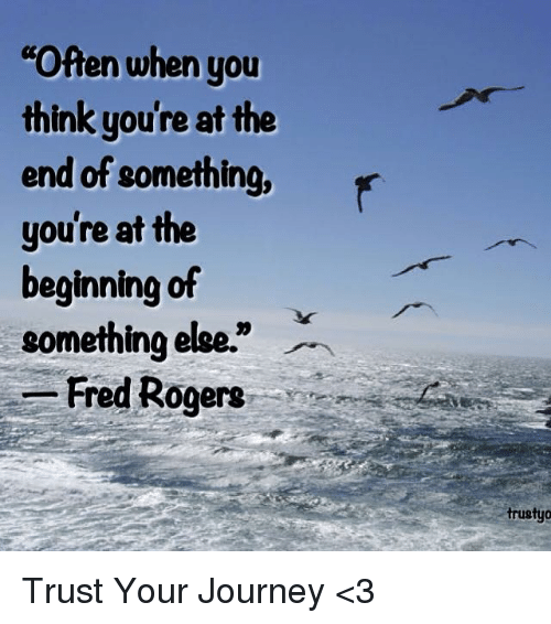 "fred rogers: Often when you  think you're at the  end of something, r  you're at the  beginning of  something else.""  -Fred Rogers  trustyo Trust Your Journey <3"