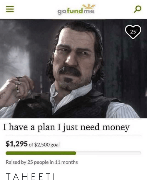 Have A Plan: ofundme  25  I have a plan I just need money  $1,295 of $2,500 goal  Raised by 25 people in 11 months T A H E E T I