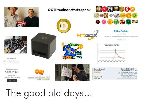 Ether, Money, and Good: OG Bitcoiner starterpack  R  cosMo  TIX  Newsweek  BOC  Bitfloor Website  MT.GOX  Is currently offline.  Please do not deposit additional funds into your trading account.  support@bitfloor.com  r/bitcoin  Bitcoin prices - The crash of 2011  FinanceTrainingCourse.com  MAGIC  tesnet  Join usoney  ether sale ends in:  41) 11  33  43  18/07/10  09  ol  w06/11  o 01/1  Days  Hours  Minutes Seconds  18 2/11  MTGOX  Total ether purchased:  GameKyuubi  Sr. Member  7,393,449  I AM HODLING  December 18, 2013, 10:  Merited by Seccour (50),  (1), EFS (1), vapourmin  soullyG (1), psycodad (1  hacidasi (1), jochemin (1  WHERE IS  ETH  OUR MONEY  Current price  SatoshiDICE  1 bitcoin buys 2,000 ether  Activity: 240  Merit: 484  over 98% breakeven odds  Buy Ether  18/10/10 The good old days...