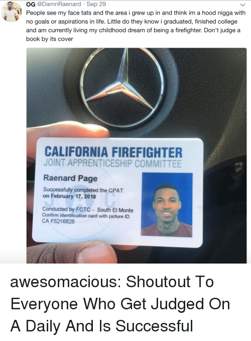 College, Goals, and Life: OG @DamnRaenard Sep 29  People see my face tats and the area i grew up in and think im a hood nigga with  no goals or aspirations in life. Little do they know i graduated, finished college  and am currently living my childhood dream of being a firefighter. Don't judge a  book by its cover  CALIFORNIA FIREFIGHTER  JOINT APPRENTICESHIP COMMITTEE  Raenard Page  Successfully completed the CPAT  on February 17, 2018  Conducted by FCTC South El Monte  Confirm identification card with picture ID  CA F5216828 awesomacious:  Shoutout To Everyone Who Get Judged On A Daily And Is Successful