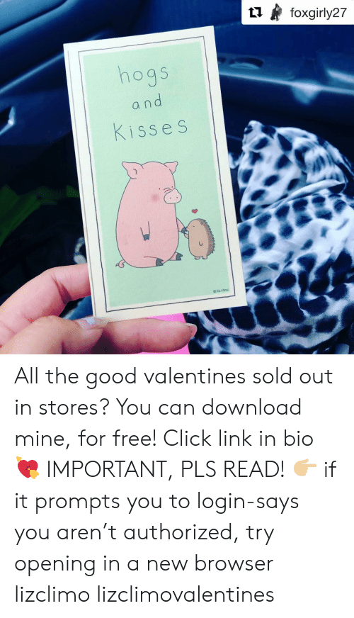 Click, Memes, and Free: og S  a n  Kiss e S All the good valentines sold out in stores? You can download mine, for free! Click link in bio 💘 IMPORTANT, PLS READ! 👉🏼 if it prompts you to login-says you aren't authorized, try opening in a new browser lizclimo lizclimovalentines