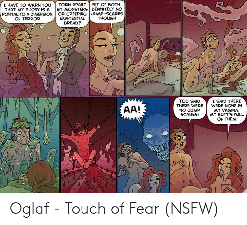 Definitely, Nsfw, and Pussy: oglaf.com  I HAVE TO WARN YOUTORN APART BIT OF BOTH  THAT MY PUSSY IS A | BY MONSTERS DEFINITELY NO  PORTAL TO A DIMENSION OR CREEPING JUMP-SCARES  EXISTENTIAL  DREAD?  OF TERROR  THOUGH  6  0  YOU SAID  THERE WERE  NO JUMP  SCARES!  I SAID THERE  WERE NONE IN  MY VAGINA.  MY BUTT'S FULL  OF THEM Oglaf - Touch of Fear (NSFW)