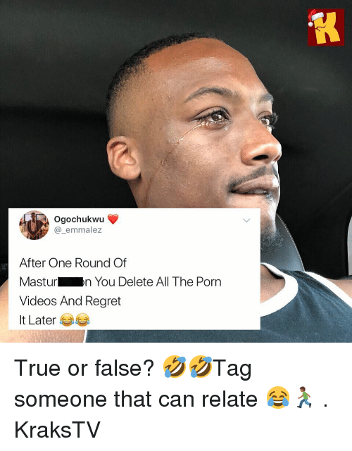 Memes, Regret, and True: Ogochukwu  @_emmalez  After One Round Of  Masturn You Delete All The Porn  Videos And Regret  It Later 부부 True or false? 🤣🤣Tag someone that can relate 😂🏃🏾♂️ . KraksTV