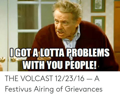 Festivus, You, and People: OGOT A LOTTA PROBLEMS  WITH YOU PEOPLE! THE VOLCAST 12/23/16 — A Festivus Airing of Grievances
