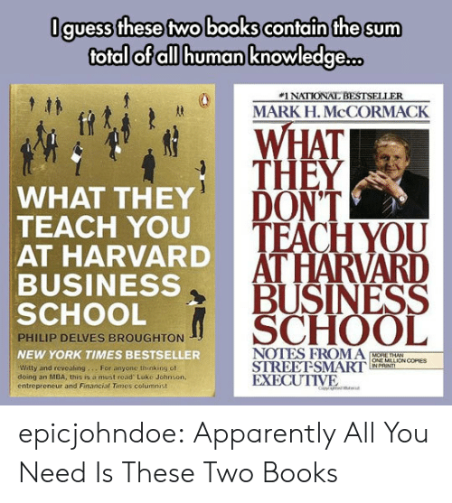 Apparently, Books, and New York: Oguess these two books contain the sum  total of all human knowledge  #1 NATIONAL BESTSELLER  MARK H. McCORMACK  WHAT  THEY  WHAT THEY  TEACH YOU  AT HARVARD  BUSINESS  SCHOOL  DONT  HOD TEACH YOU  AT HARVARD  BUSINESS  SCHOOL  PHILIP DELVES BROUGHTON  NEW YORK TIMES BESTSELLER  Witty and revealing... For anyone thinking of  doing an MBA, this is a must read Luke Johnson,  entreprencur and Financial Times columnist  ONE MILLİON COPIES  STREEFSMARI, wewn,  EXECUTIVE epicjohndoe:  Apparently All You Need Is These Two Books
