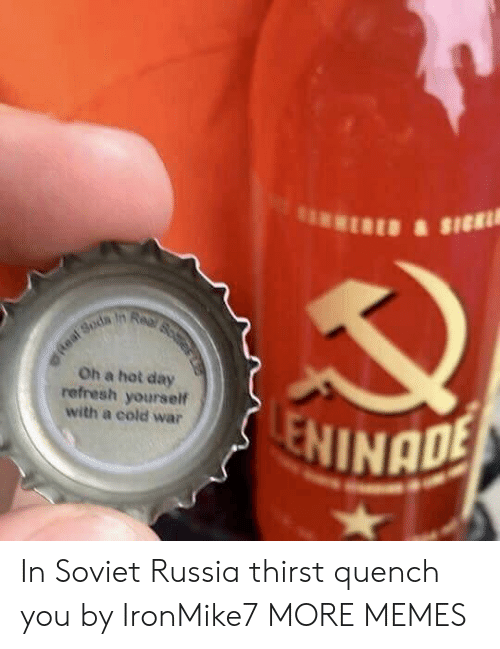 in soviet russia: Oh a hot day  refresh yourself  with a cold war  NINADE In Soviet Russia thirst quench you by IronMike7 MORE MEMES