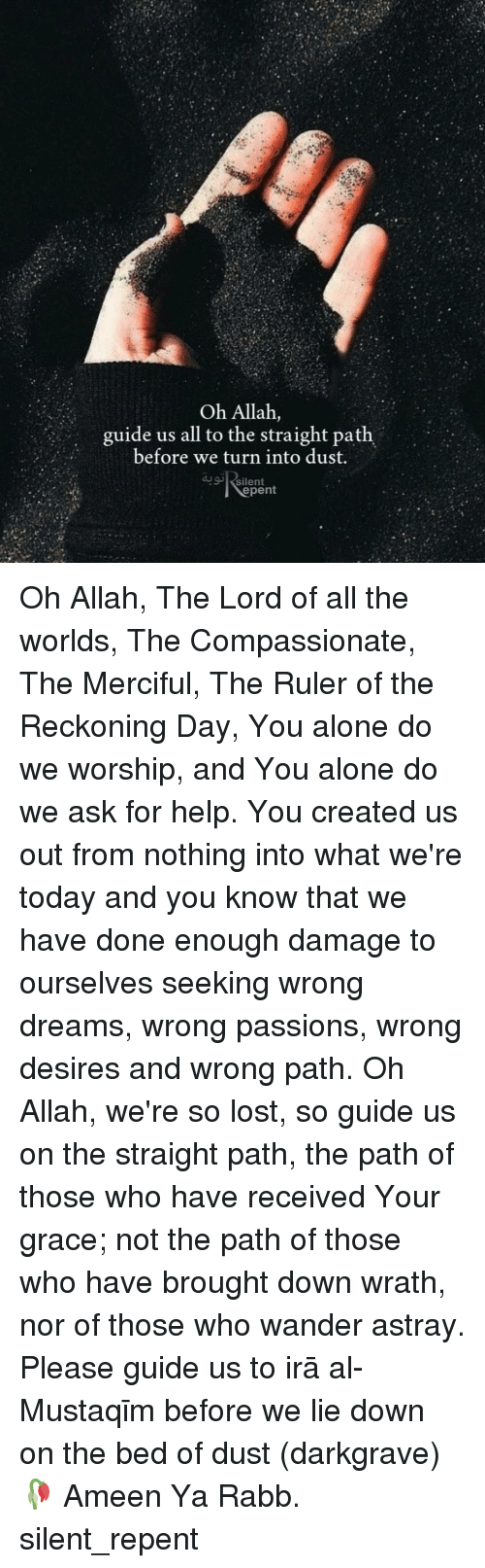 allah: Oh Allah,  guide us all to the straight path  before we turn into dust.  silent  epent Oh Allah, The Lord of all the worlds, The Compassionate, The Merciful, The Ruler of the Reckoning Day, You alone do we worship, and You alone do we ask for help. You created us out from nothing into what we're today and you know that we have done enough damage to ourselves seeking wrong dreams, wrong passions, wrong desires and wrong path. Oh Allah, we're so lost, so guide us on the straight path, the path of those who have received Your grace; not the path of those who have brought down wrath, nor of those who wander astray. Please guide us to Ṣirāṭ al-Mustaqīm before we lie down on the bed of dust (darkgrave)🥀 Ameen Ya Rabb. silent_repent