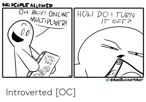 introverted: OH BOy! ONLINE HOW DO 1 TURN  MULTIPLAVER!  NO PECPLE ALLOWED  IT OFF?  00  MTX  SIM  2019  @AREBUCKETSART Introverted [OC]