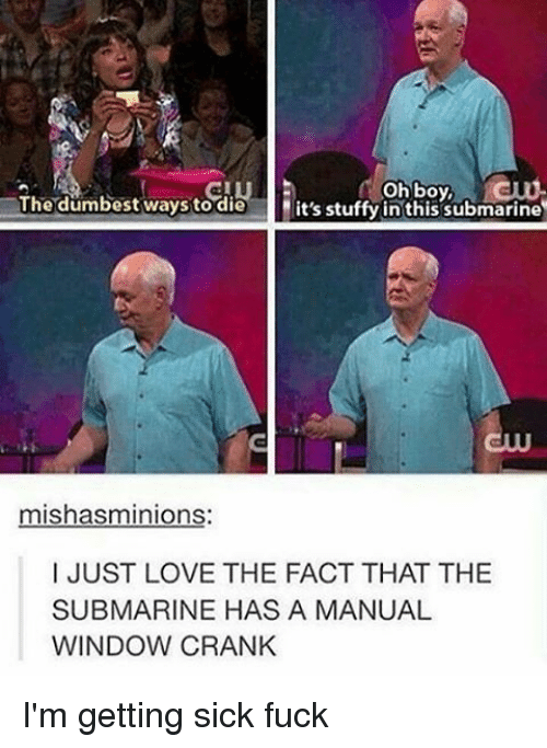Submariner: oh boy,  The dumbest ways to die  it's stuffy in this submarine  mishasminions  I JUST LOVE THE FACT THAT THE  SUBMARINE HAS A MANUAL  WINDOW CRANK I'm getting sick fuck
