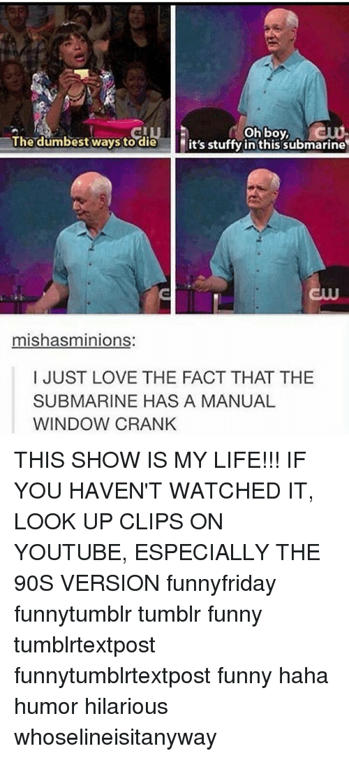 Submariner: oh boy,  The dumbest ways to die  it's stuffy in this submarine  mishasminions  I JUST LOVE THE FACT THAT THE  SUBMARINE HAS A MANUAL  WINDOW CRANK THIS SHOW IS MY LIFE!!! IF YOU HAVEN'T WATCHED IT, LOOK UP CLIPS ON YOUTUBE, ESPECIALLY THE 90S VERSION funnyfriday funnytumblr tumblr funny tumblrtextpost funnytumblrtextpost funny haha humor hilarious whoselineisitanyway