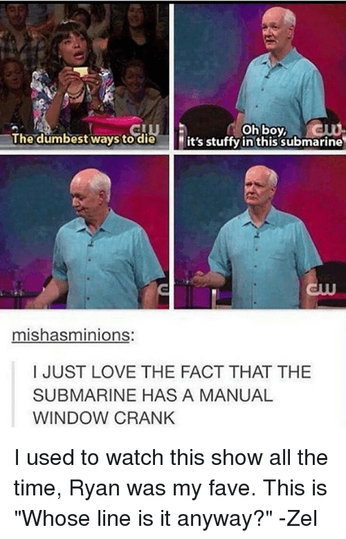 """Submariner: oh boy,  The dumbest ways to die  it's stuffy in this submarine  mishasminions  I JUST LOVE THE FACT THAT THE  SUBMARINE HAS A MANUAL  WINDOW CRANK I used to watch this show all the time, Ryan was my fave. This is """"Whose line is it anyway?"""" -Zel"""