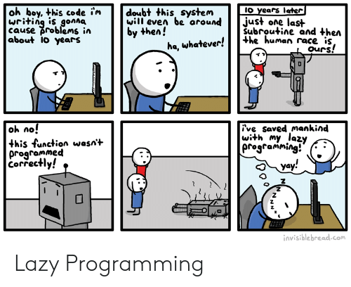 Lazy, Doubt, and Programming: oh boy, this code i'm  writing is gonna  cause problems in  about 1o years  IO years later|  just one last  Subroutine and then  +he human race is,  ours!  doubt this system  will even be around  by then!  ha, whatever!  oh no!  this function wasn't  programmed  Correctly!  ive saved mankind  with my lazy  programming!  yay!  invisible bread.com  NN Lazy Programming