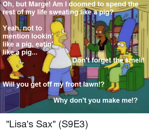 """forgeted: Oh, but Marge! Am I doomed to spend the  rest of my life sweating-like a pig?  Yeah, not to  mention lookin  like a pig, eatin  like a pig...  Don't forget the šmell!  Will you get off my front lawn?  Why don't you make me!? """"Lisa's Sax""""  (S9E3)"""