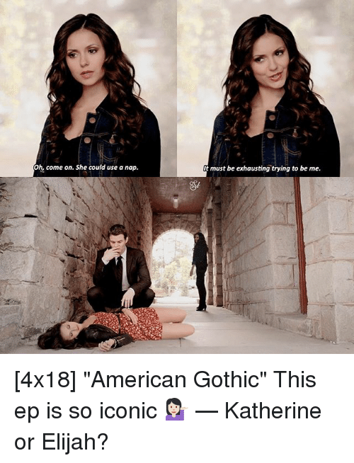 """Memes, American, and Iconic: Oh, come on. She could use a nap.  t must be exhausting trying to be me. [4x18] """"American Gothic"""" This ep is so iconic 💁🏻 — Katherine or Elijah?"""