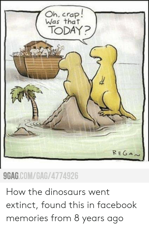 9gag, Facebook, and Dinosaurs: Oh, crap!  Was that  TODAY?  REGAN  9GAG COM/GAG/4774926 How the dinosaurs went extinct, found this in facebook memories from 8 years ago