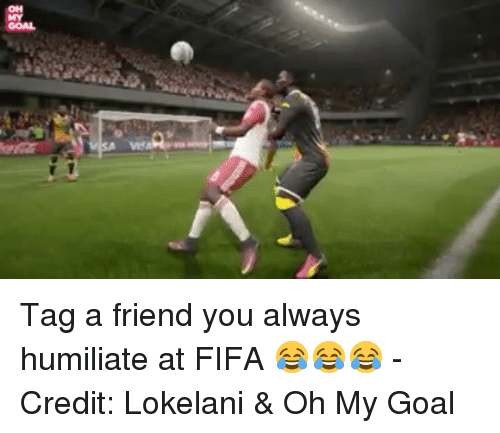 humiliate: OH  GOAL Tag a friend you always humiliate at FIFA 😂😂😂 - Credit: Lokelani & Oh My Goal
