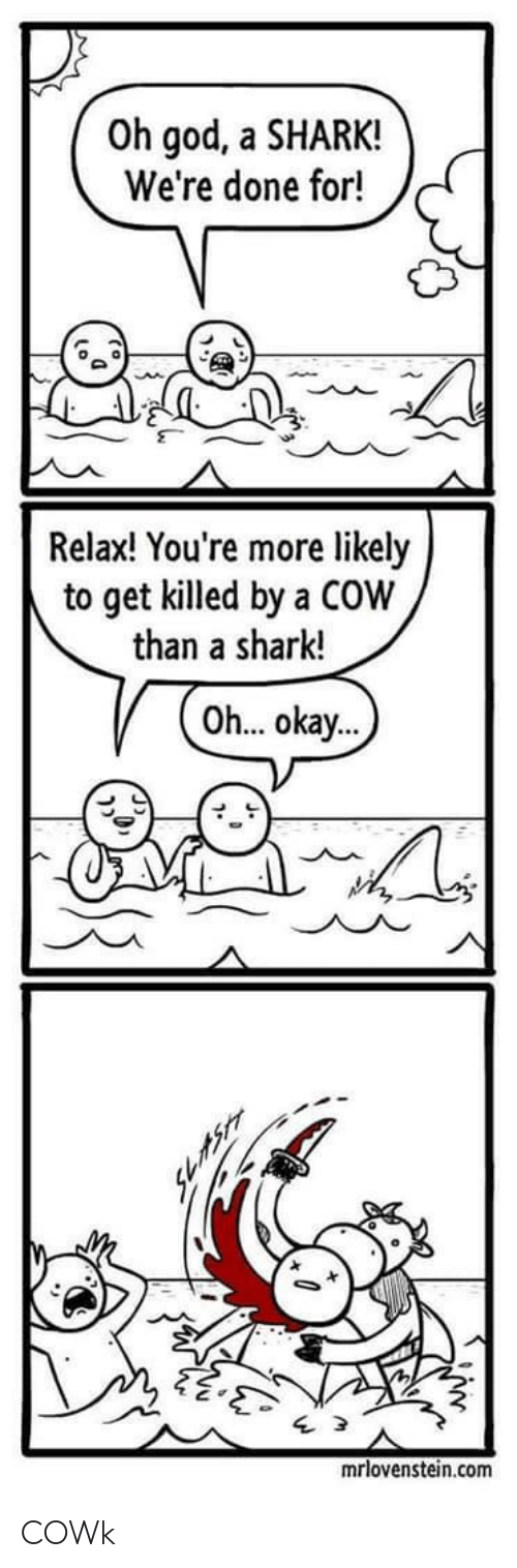 God, Shark, and Okay: Oh god, a SHARK!  We're done for!  Relax! You're more likely  to get killed by a COW  than a shark!  Oh... okay...  mrlovenstein.com COWk