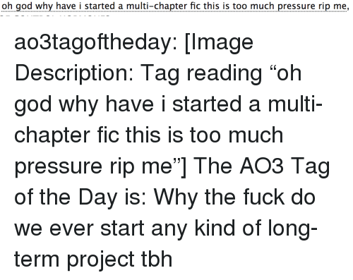 """This Is Too Much: oh god why have i started a multi-chapter fic this is too much pressure rip me, ao3tagoftheday:  [Image Description: Tag reading """"oh god why have i started a multi-chapter fic this is too much pressure rip me""""]  The AO3 Tag of the Day is: Why the fuck do we ever start any kind of long-term project tbh"""