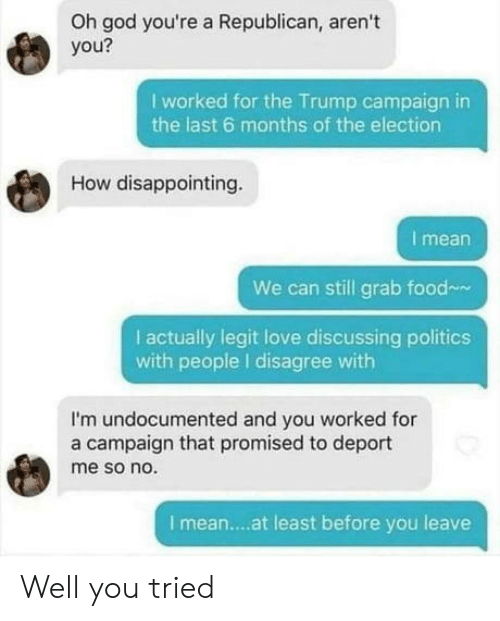 a republican: Oh god you're a Republican, aren't  you?  I worked for the Trump campaign in  the last 6 months of the election  How disappointing  I mean  We can still grab food  I actually legit love discussing politics  with people I disagree with  I'm undocumented and you worked for  a campaign that promised to deport  me so no.  I mean....at least before you leave Well you tried