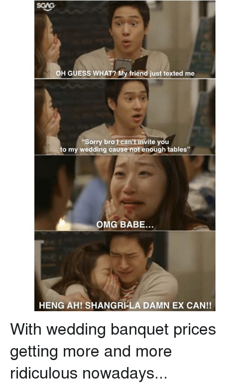 """Memes, Omg, and Sorry: OH GUESS WHAT? My friend just texted me  Sorry bro I can't invite you  to my wedding cause not enough tables""""  OMG BABE...  HENG AH! SHANGRI-LA DAMN EX CAN!! With wedding banquet prices getting more and more ridiculous nowadays..."""