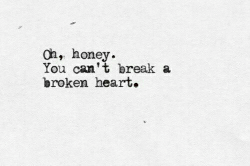 Break, Heart, and Honey: oh, honey.  You can't break a  broken heart.