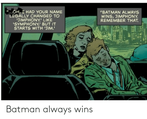 """But It: """"...OH, I HAD YOUR NAME  LEGALLY CHANGED TO  'JIMPHONY.' LIKE  """"SYMPHONY,' BUT IT  STARTS WITH 'JIM.  """"BATMAN ALWAYS  WINS, JIMPHONY.  REMEMBER THAT. Batman always wins"""