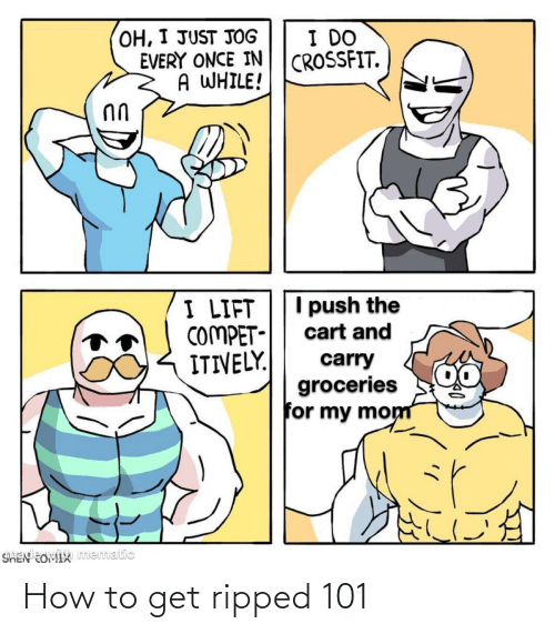 How To Get: OH, I JUST JOG  EVERY ONCE IN  A WHILE!  I DO  CROSSFIT.  I push the  I LIFT  COMPET-  ITIVELY.  cart and  carry  groceries  for my mom  SHEN EOMIX mematic How to get ripped 101